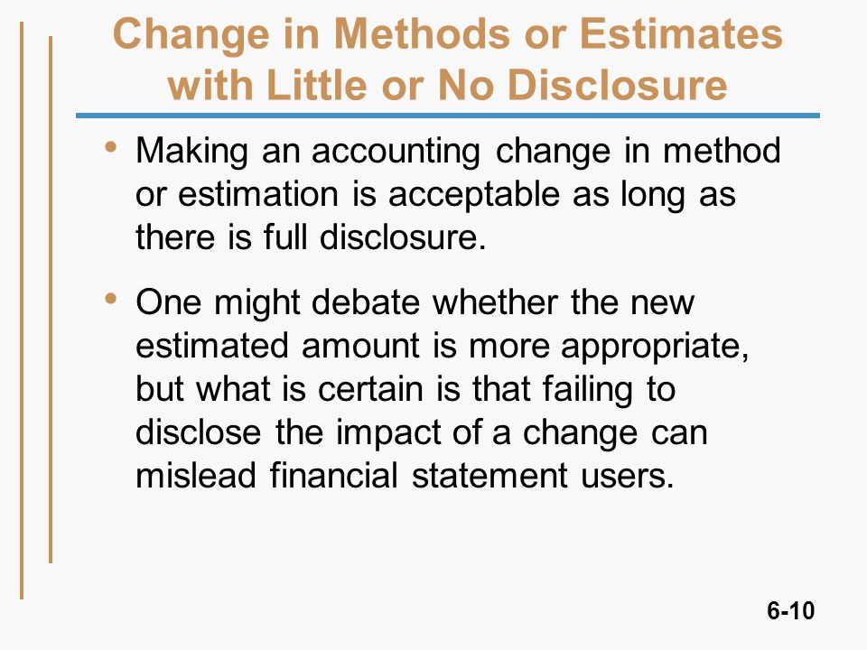 6-10 Change in Methods or Estimates with Little or No Disclosure Making an accounting change in method or estimation is acceptable as long as there is full disclosure.