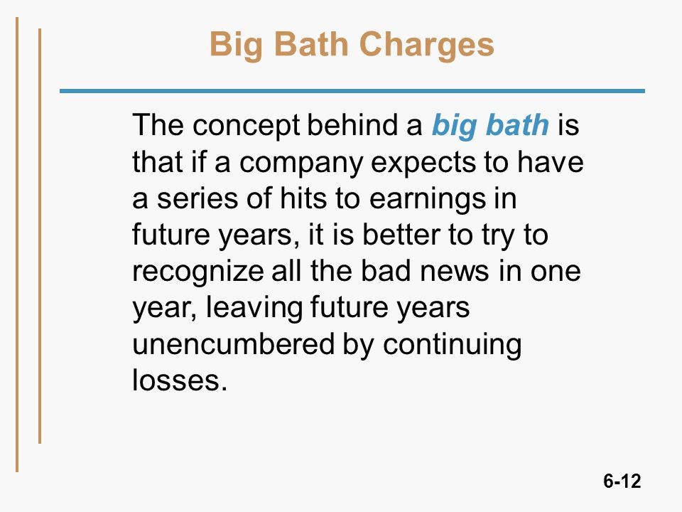 6-12 Big Bath Charges The concept behind a big bath is that if a company expects to have a series of hits to earnings in future years, it is better to try to recognize all the bad news in one year, leaving future years unencumbered by continuing losses.