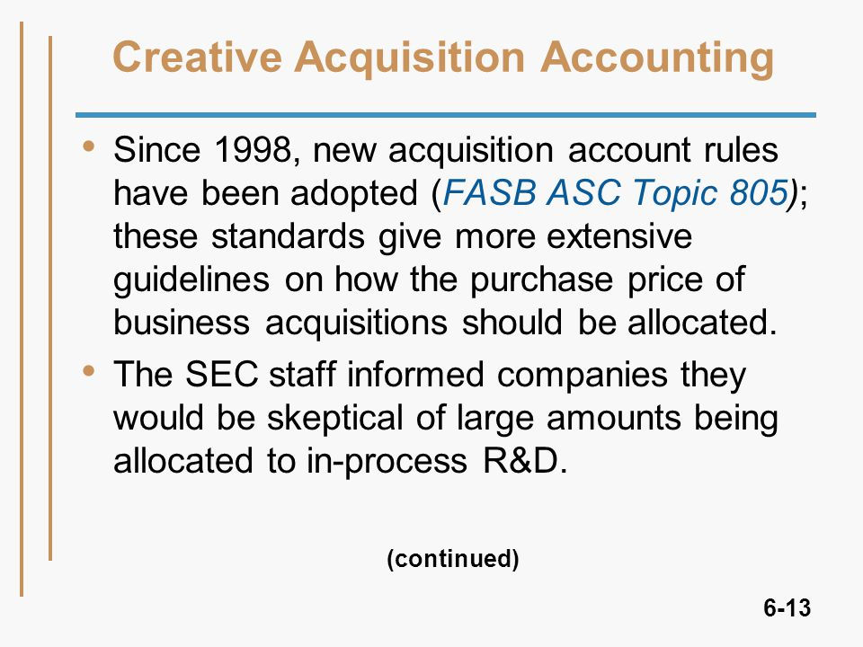 6-13 Creative Acquisition Accounting Since 1998, new acquisition account rules have been adopted (FASB ASC Topic 805); these standards give more extensive guidelines on how the purchase price of business acquisitions should be allocated.