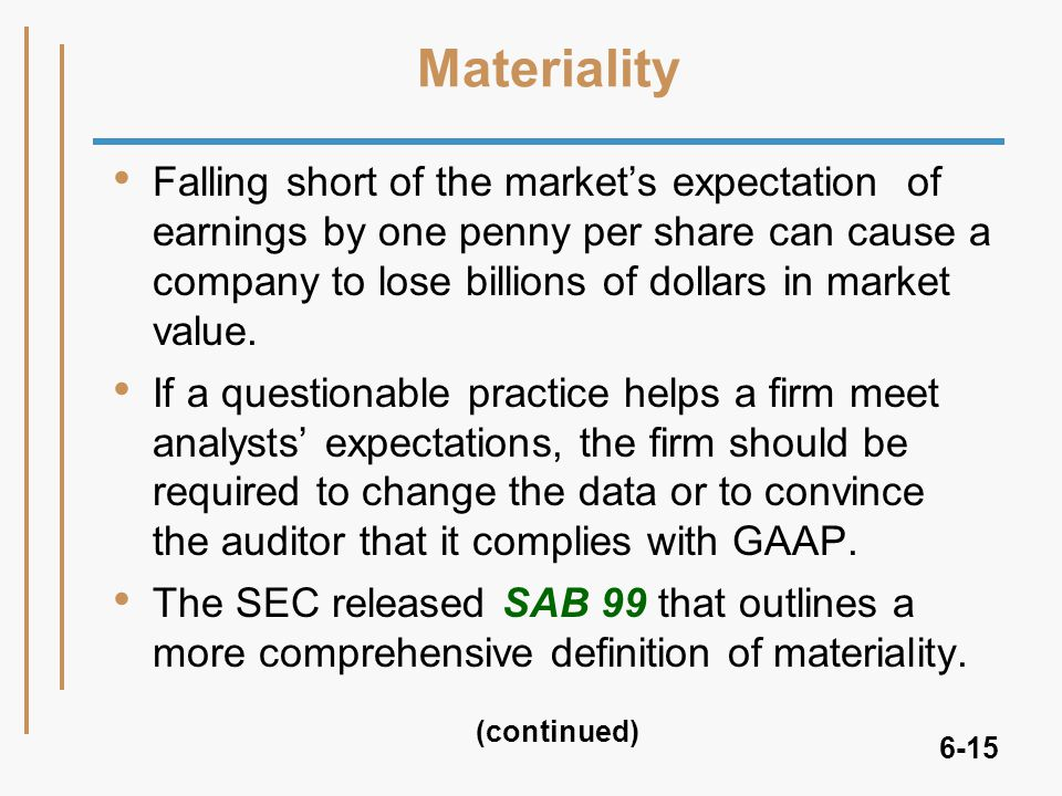 6-15 Materiality Falling short of the market's expectation of earnings by one penny per share can cause a company to lose billions of dollars in market value.