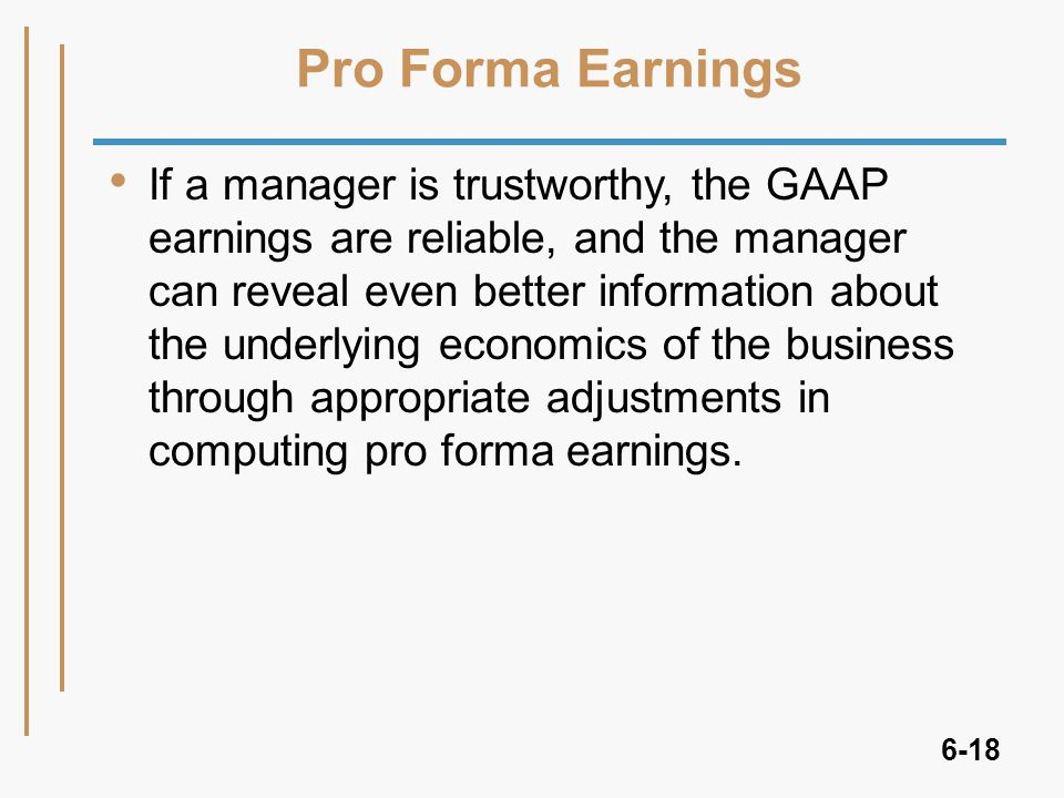 6-18 If a manager is trustworthy, the GAAP earnings are reliable, and the manager can reveal even better information about the underlying economics of the business through appropriate adjustments in computing pro forma earnings.