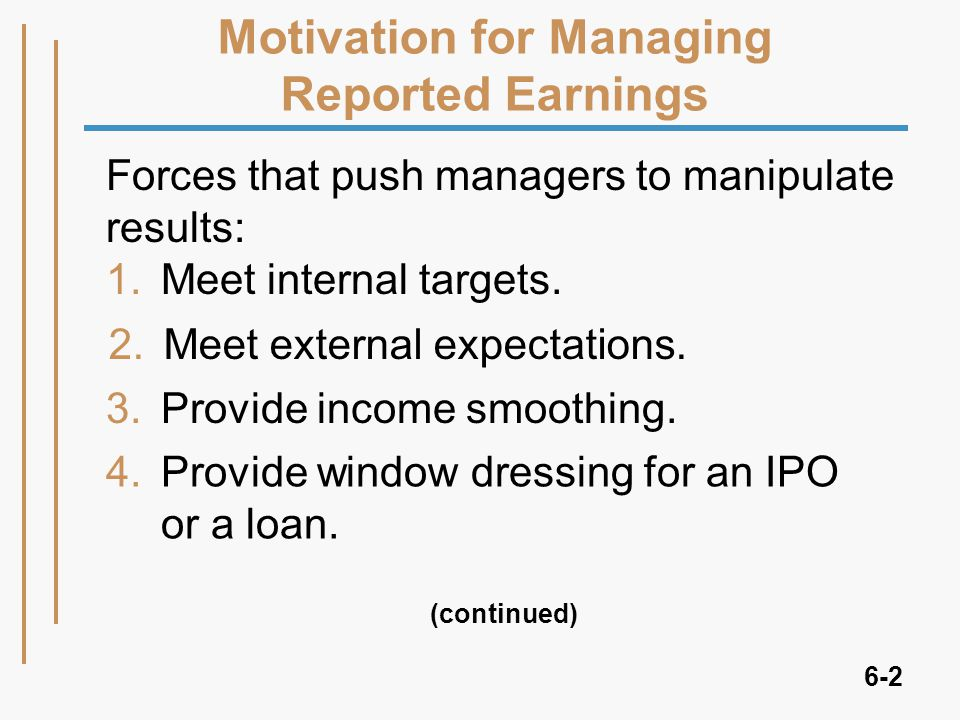 6-2 Motivation for Managing Reported Earnings Forces that push managers to manipulate results: 1.Meet internal targets.