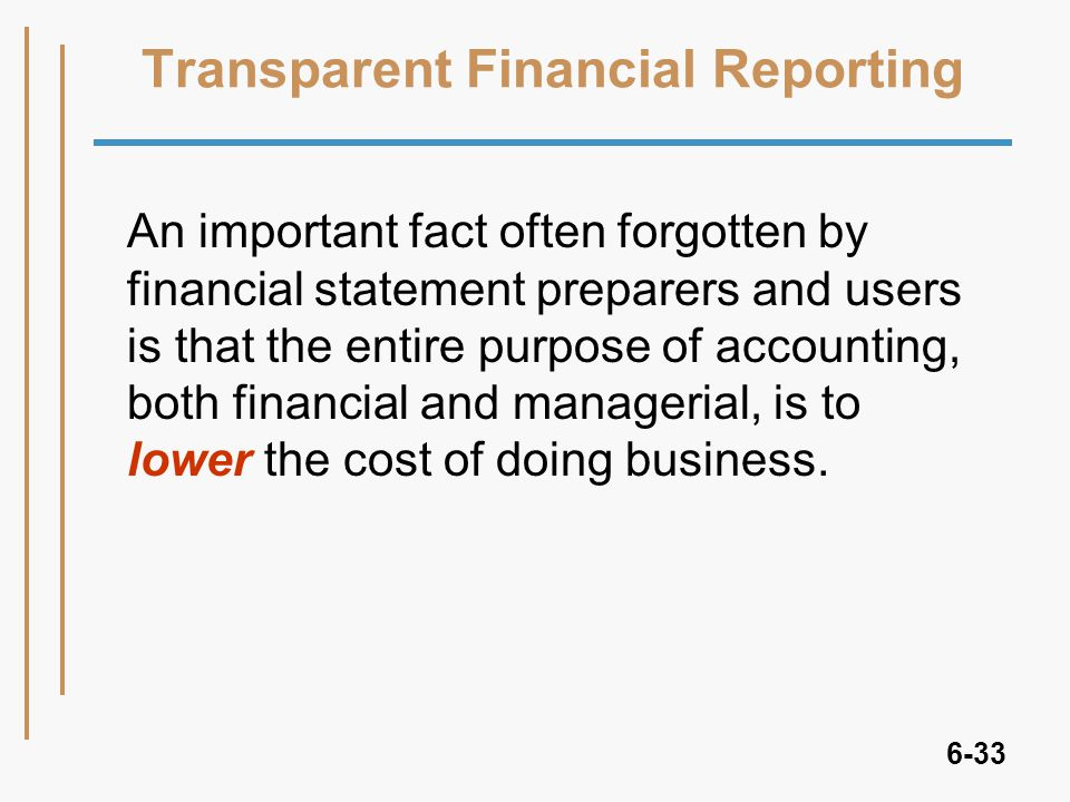 6-33 Transparent Financial Reporting An important fact often forgotten by financial statement preparers and users is that the entire purpose of accounting, both financial and managerial, is to lower the cost of doing business.
