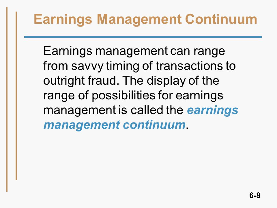 6-8 Earnings Management Continuum Earnings management can range from savvy timing of transactions to outright fraud.
