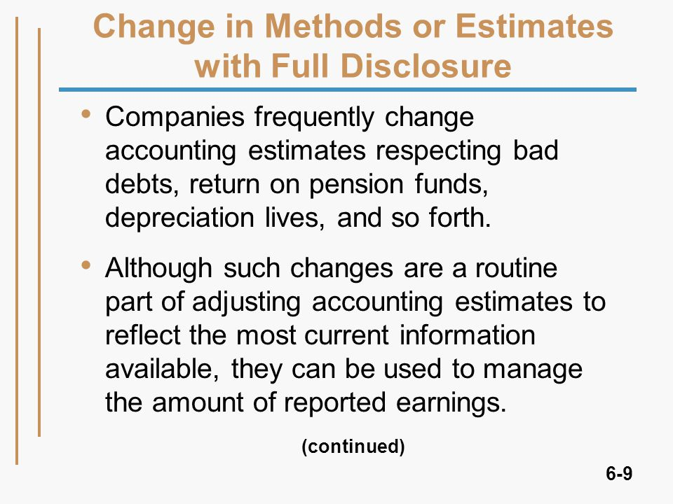 6-9 Change in Methods or Estimates with Full Disclosure Companies frequently change accounting estimates respecting bad debts, return on pension funds, depreciation lives, and so forth.