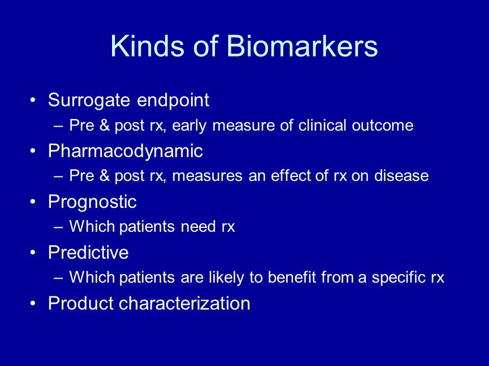 Kinds of Biomarkers Surrogate endpoint –Pre & post rx, early measure of clinical outcome Pharmacodynamic –Pre & post rx, measures an effect of rx on d