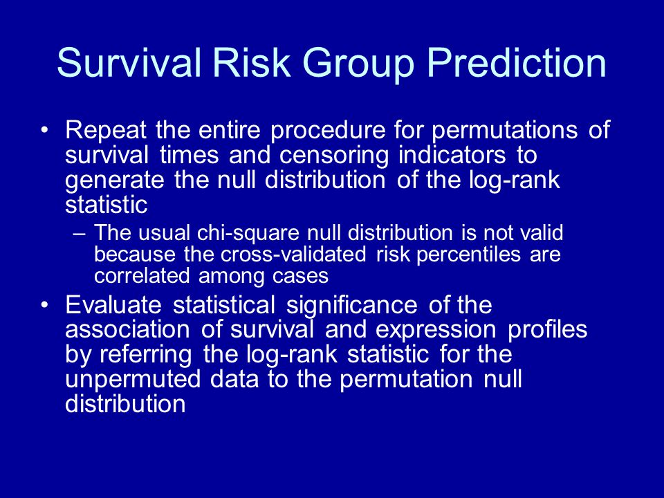 Survival Risk Group Prediction Repeat the entire procedure for permutations of survival times and censoring indicators to generate the null distribution of the log-rank statistic –The usual chi-square null distribution is not valid because the cross-validated risk percentiles are correlated among cases Evaluate statistical significance of the association of survival and expression profiles by referring the log-rank statistic for the unpermuted data to the permutation null distribution