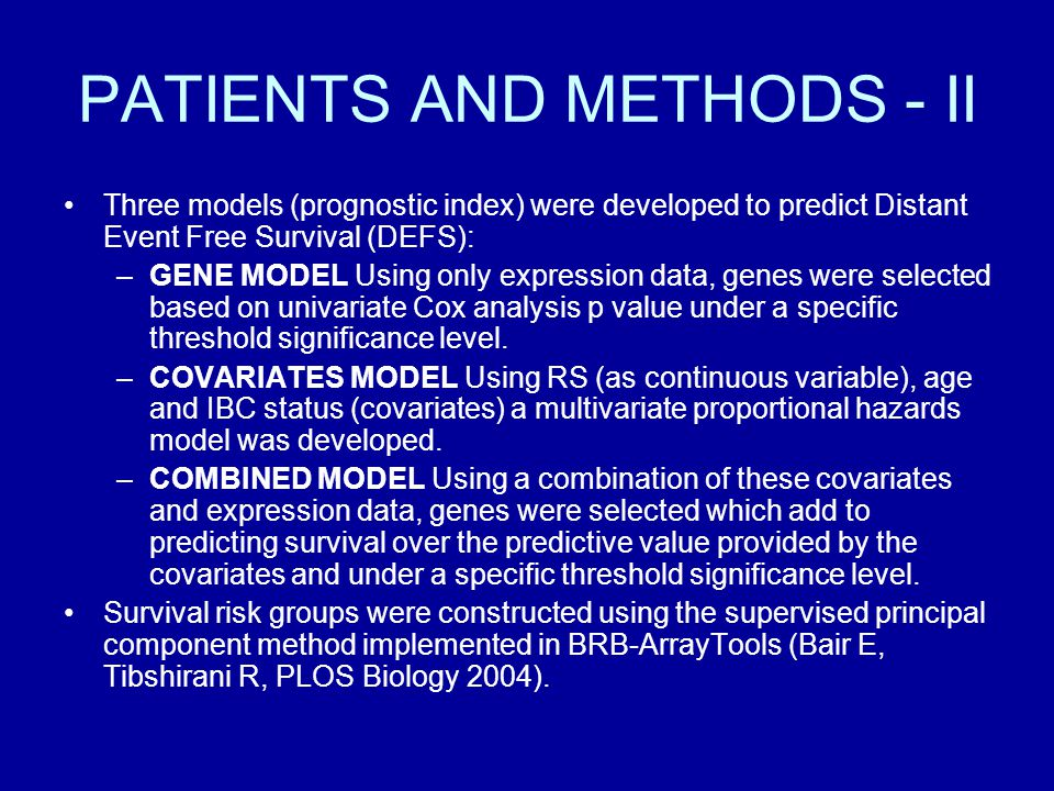 PATIENTS AND METHODS - II Three models (prognostic index) were developed to predict Distant Event Free Survival (DEFS): –GENE MODEL Using only expression data, genes were selected based on univariate Cox analysis p value under a specific threshold significance level.