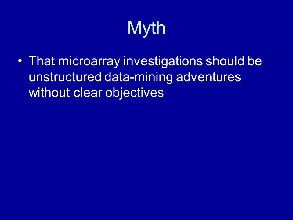Myth That microarray investigations should be unstructured data-mining adventures without clear objectives