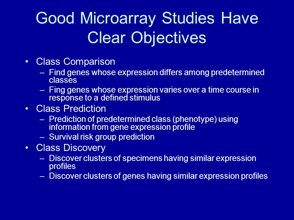 Good Microarray Studies Have Clear Objectives Class Comparison –Find genes whose expression differs among predetermined classes –Fing genes whose expression varies over a time course in response to a defined stimulus Class Prediction –Prediction of predetermined class (phenotype) using information from gene expression profile –Survival risk group prediction Class Discovery –Discover clusters of specimens having similar expression profiles –Discover clusters of genes having similar expression profiles