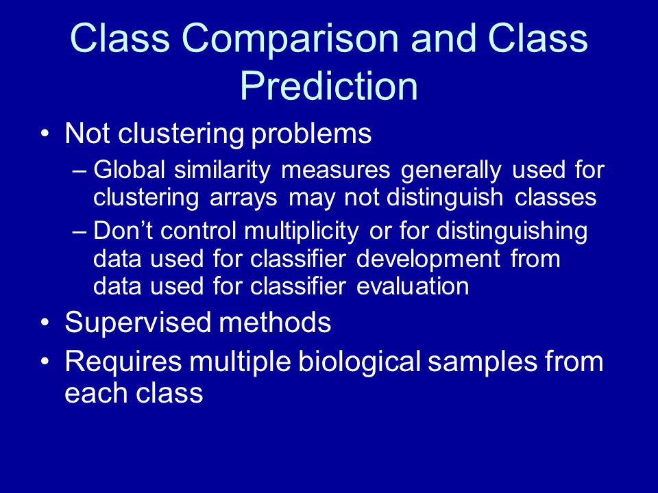 Class Comparison and Class Prediction Not clustering problems –Global similarity measures generally used for clustering arrays may not distinguish cla