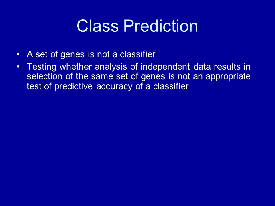 Class Prediction A set of genes is not a classifier Testing whether analysis of independent data results in selection of the same set of genes is not an appropriate test of predictive accuracy of a classifier