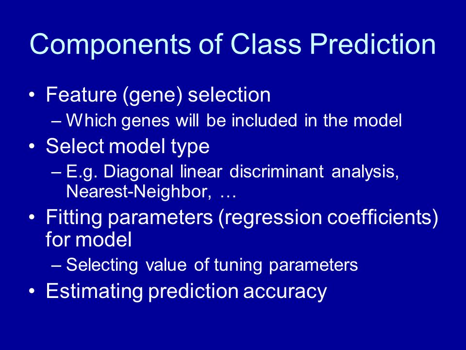 Components of Class Prediction Feature (gene) selection –Which genes will be included in the model Select model type –E.g. Diagonal linear discriminan