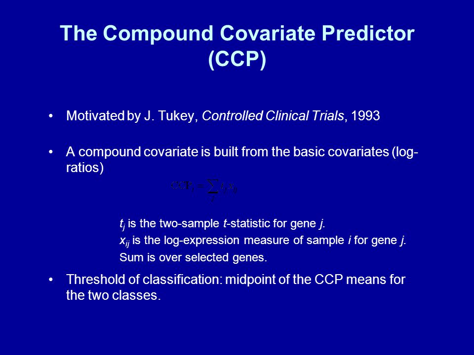 The Compound Covariate Predictor (CCP) Motivated by J. Tukey, Controlled Clinical Trials, 1993 A compound covariate is built from the basic covariates