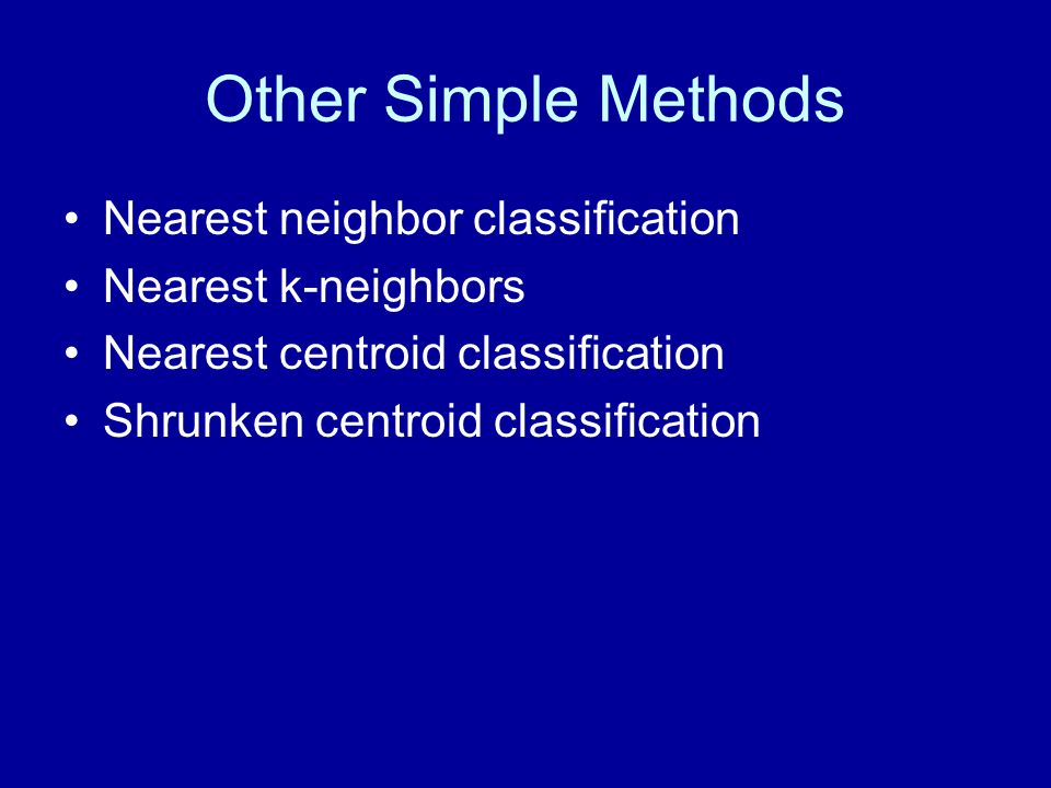 Other Simple Methods Nearest neighbor classification Nearest k-neighbors Nearest centroid classification Shrunken centroid classification
