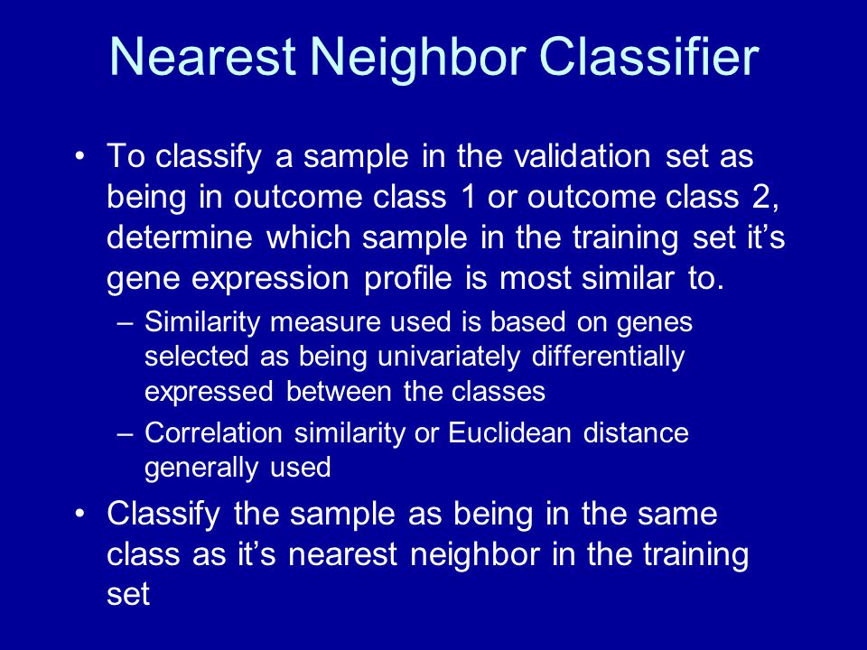 Nearest Neighbor Classifier To classify a sample in the validation set as being in outcome class 1 or outcome class 2, determine which sample in the training set it's gene expression profile is most similar to.