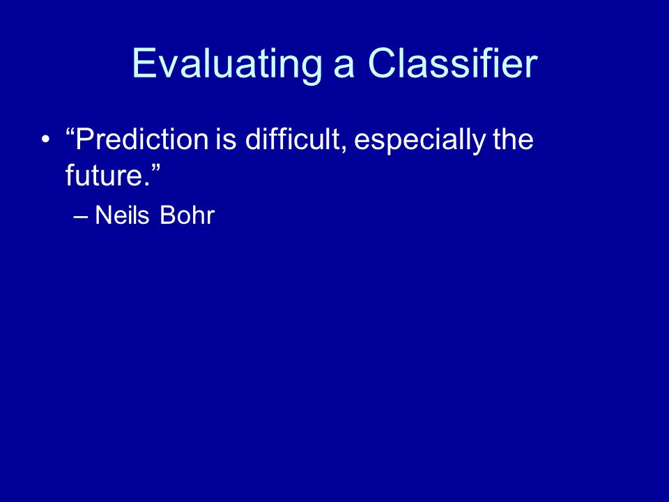 Evaluating a Classifier Prediction is difficult, especially the future. –Neils Bohr