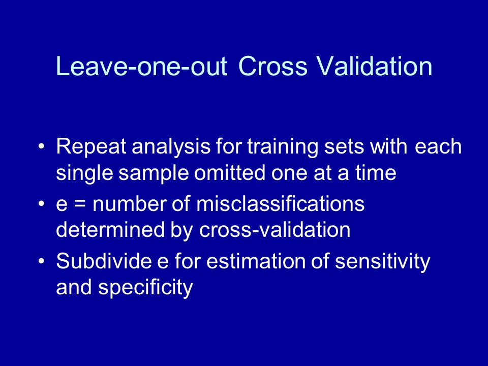 Leave-one-out Cross Validation Repeat analysis for training sets with each single sample omitted one at a time e = number of misclassifications determ