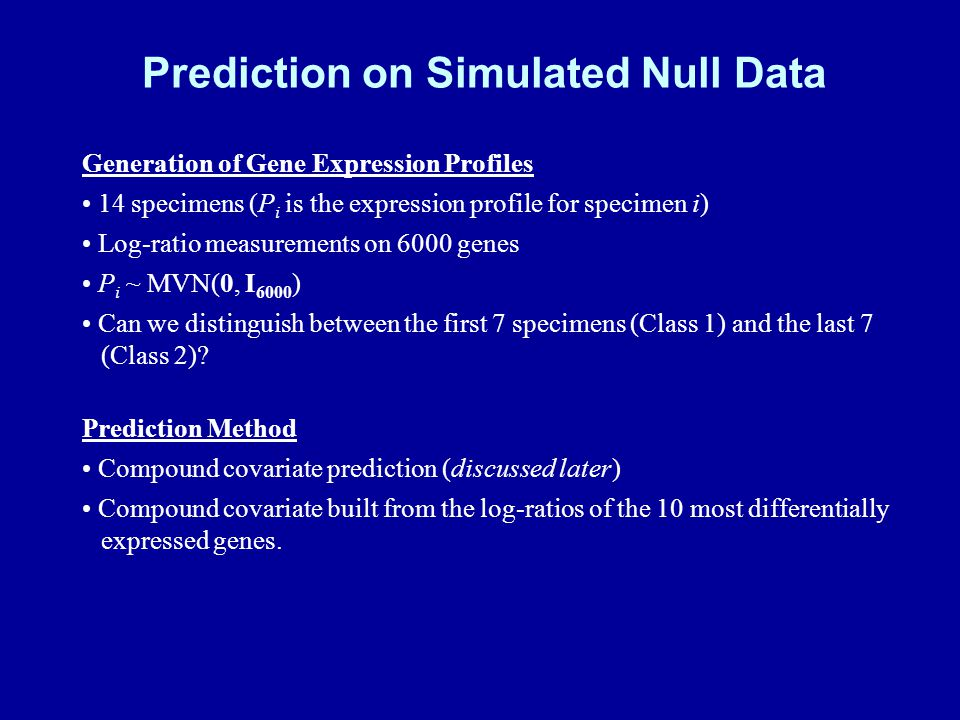 Prediction on Simulated Null Data Generation of Gene Expression Profiles 14 specimens (P i is the expression profile for specimen i) Log-ratio measurements on 6000 genes P i ~ MVN(0, I 6000 ) Can we distinguish between the first 7 specimens (Class 1) and the last 7 (Class 2).