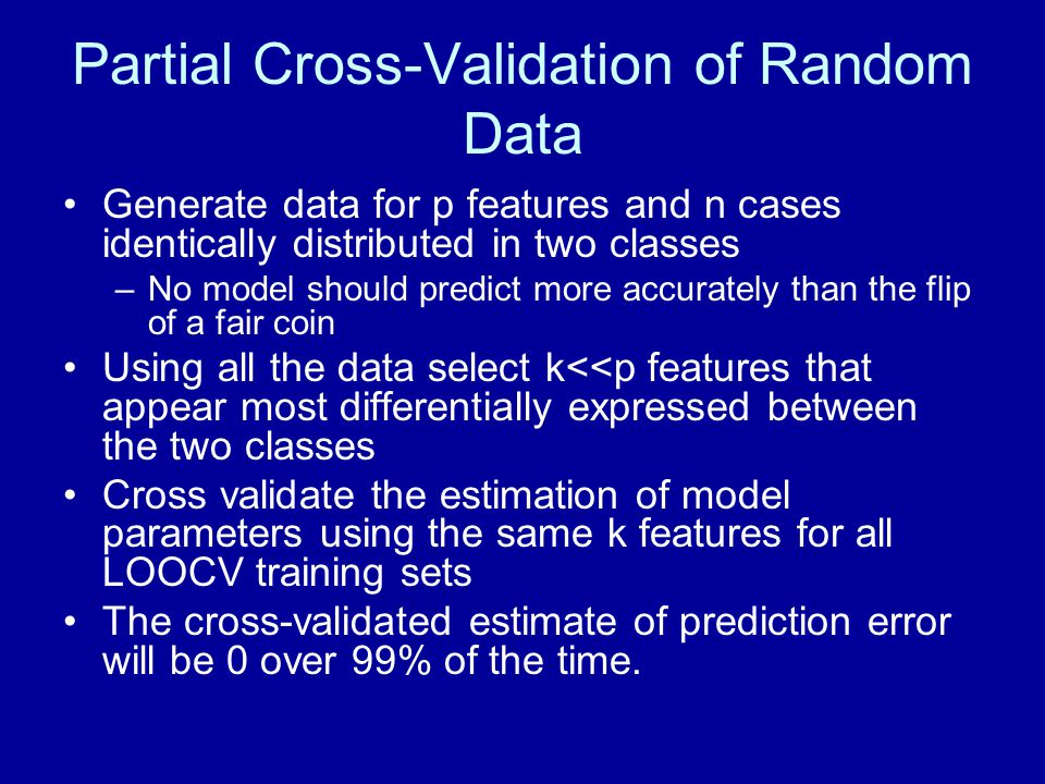 Partial Cross-Validation of Random Data Generate data for p features and n cases identically distributed in two classes –No model should predict more accurately than the flip of a fair coin Using all the data select k<<p features that appear most differentially expressed between the two classes Cross validate the estimation of model parameters using the same k features for all LOOCV training sets The cross-validated estimate of prediction error will be 0 over 99% of the time.
