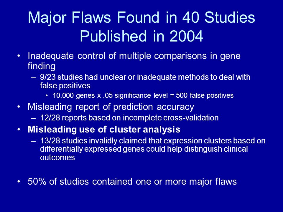 Major Flaws Found in 40 Studies Published in 2004 Inadequate control of multiple comparisons in gene finding –9/23 studies had unclear or inadequate methods to deal with false positives 10,000 genes x.05 significance level = 500 false positives Misleading report of prediction accuracy –12/28 reports based on incomplete cross-validation Misleading use of cluster analysis –13/28 studies invalidly claimed that expression clusters based on differentially expressed genes could help distinguish clinical outcomes 50% of studies contained one or more major flaws