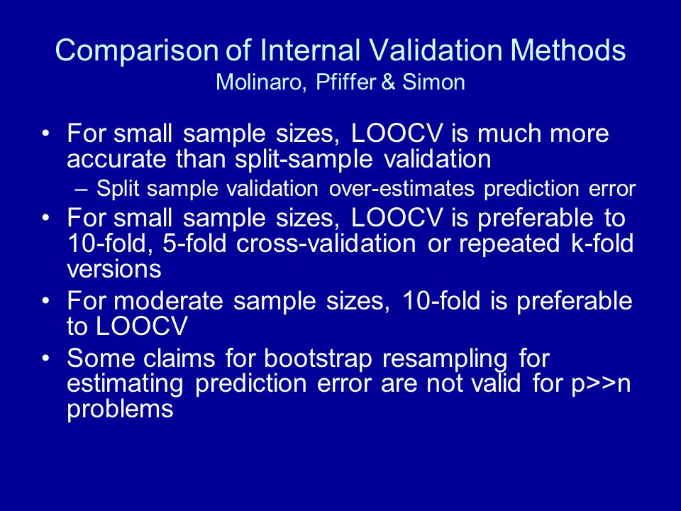 Comparison of Internal Validation Methods Molinaro, Pfiffer & Simon For small sample sizes, LOOCV is much more accurate than split-sample validation –