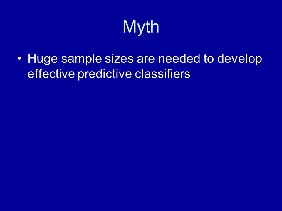 Myth Huge sample sizes are needed to develop effective predictive classifiers
