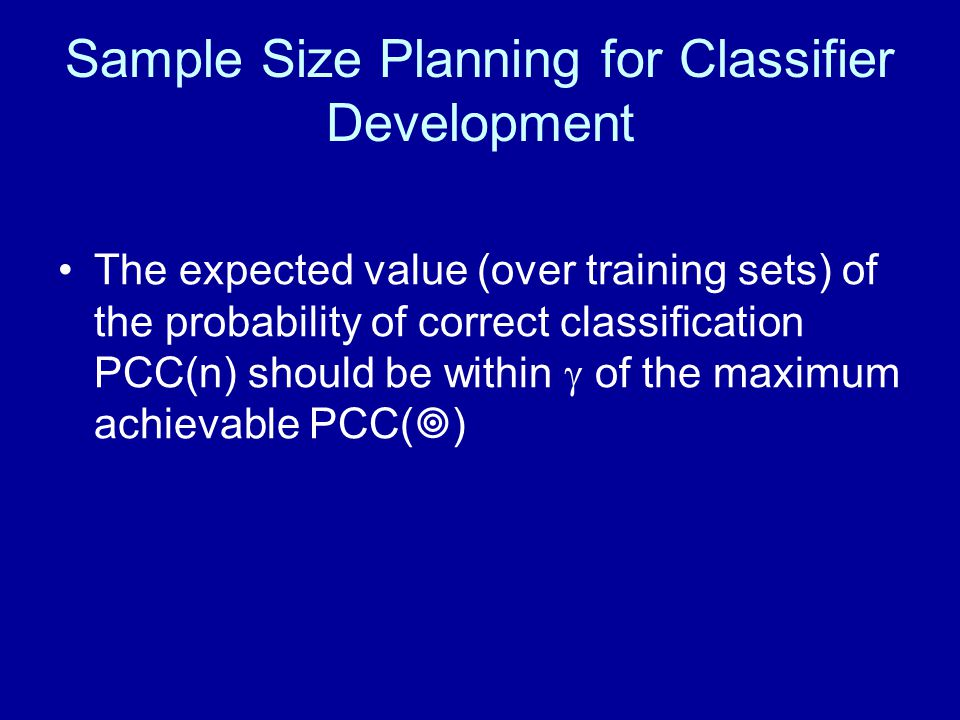 Sample Size Planning for Classifier Development The expected value (over training sets) of the probability of correct classification PCC(n) should be within  of the maximum achievable PCC(  )