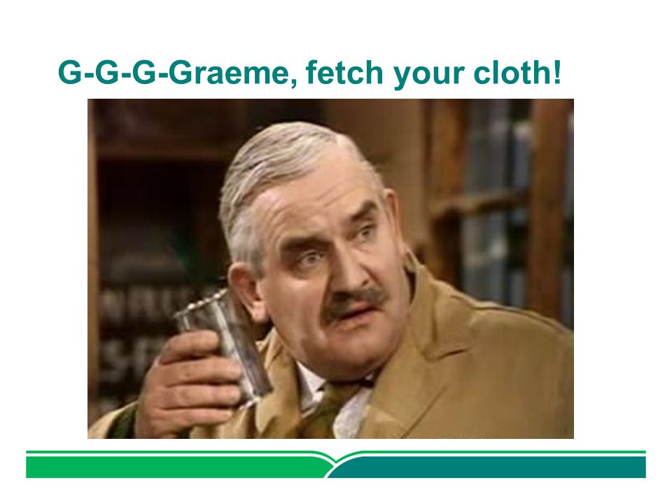 G-G-G-Graeme, fetch your cloth!