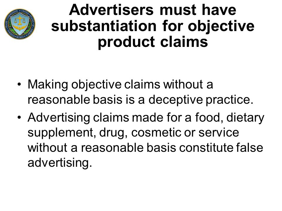 Advertisers must have substantiation for objective product claims Making objective claims without a reasonable basis is a deceptive practice.