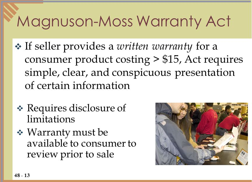  If seller provides a written warranty for a consumer product costing > $15, Act requires simple, clear, and conspicuous presentation of certain information Magnuson-Moss Warranty Act 48 - 13  Requires disclosure of limitations  Warranty must be available to consumer to review prior to sale
