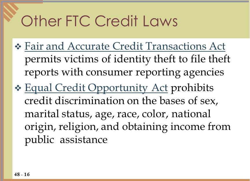  Fair and Accurate Credit Transactions Act permits victims of identity theft to file theft reports with consumer reporting agencies Fair and Accurate Credit Transactions Act  Equal Credit Opportunity Act prohibits credit discrimination on the bases of sex, marital status, age, race, color, national origin, religion, and obtaining income from public assistance Equal Credit Opportunity Act Other FTC Credit Laws 48 - 16