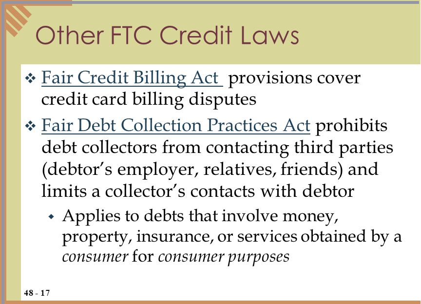  Fair Credit Billing Act provisions cover credit card billing disputes Fair Credit Billing Act  Fair Debt Collection Practices Act prohibits debt collectors from contacting third parties (debtor's employer, relatives, friends) and limits a collector's contacts with debtor Fair Debt Collection Practices Act  Applies to debts that involve money, property, insurance, or services obtained by a consumer for consumer purposes Other FTC Credit Laws 48 - 17