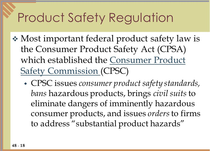  Most important federal product safety law is the Consumer Product Safety Act (CPSA) which established the Consumer Product Safety Commission (CPSC)Consumer Product Safety Commission  CPSC issues consumer product safety standards, bans hazardous products, brings civil suits to eliminate dangers of imminently hazardous consumer products, and issues orders to firms to address substantial product hazards Product Safety Regulation 48 - 18