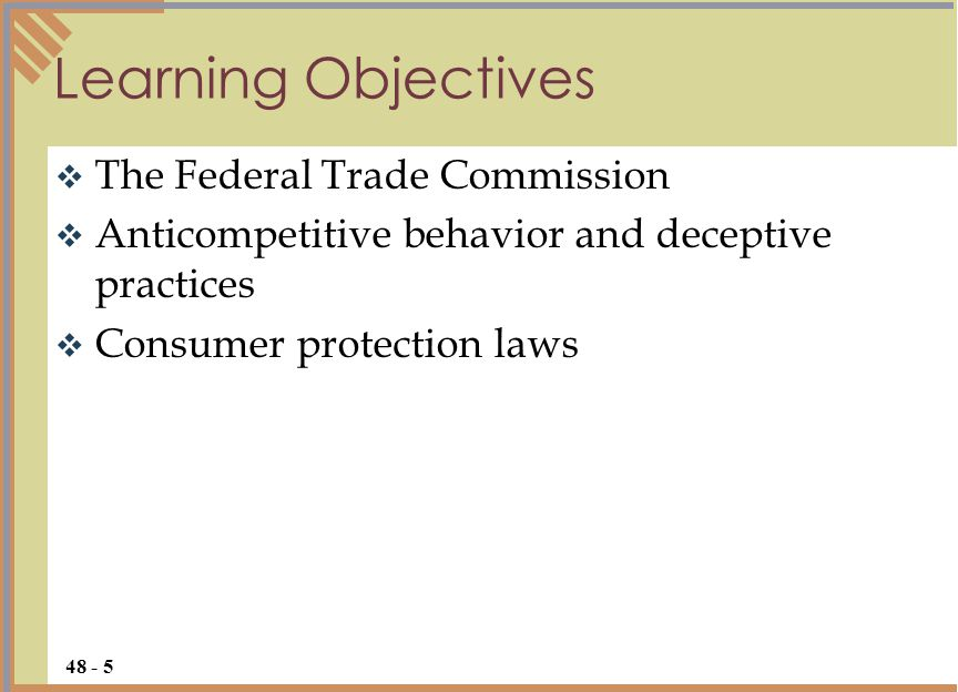 Learning Objectives  The Federal Trade Commission  Anticompetitive behavior and deceptive practices  Consumer protection laws 48 - 5
