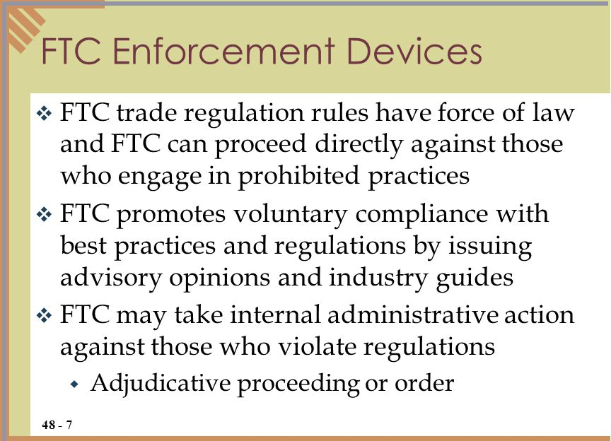  FTC trade regulation rules have force of law and FTC can proceed directly against those who engage in prohibited practices  FTC promotes voluntary compliance with best practices and regulations by issuing advisory opinions and industry guides  FTC may take internal administrative action against those who violate regulations  Adjudicative proceeding or order FTC Enforcement Devices 48 - 7