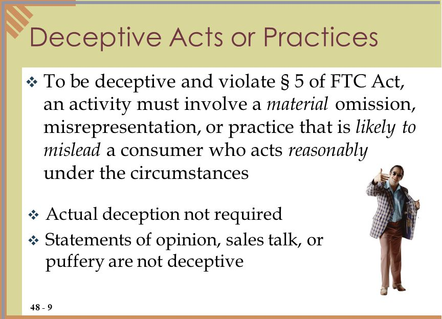  To be deceptive and violate § 5 of FTC Act, an activity must involve a material omission, misrepresentation, or practice that is likely to mislead a consumer who acts reasonably under the circumstances Deceptive Acts or Practices 48 - 9  Actual deception not required  Statements of opinion, sales talk, or puffery are not deceptive