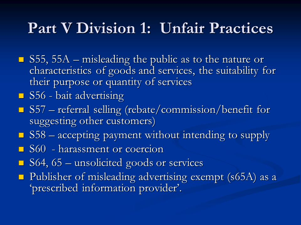 Part V Division 1: Unfair Practices S55, 55A – misleading the public as to the nature or characteristics of goods and services, the suitability for their purpose or quantity of services S55, 55A – misleading the public as to the nature or characteristics of goods and services, the suitability for their purpose or quantity of services S56 - bait advertising S56 - bait advertising S57 – referral selling (rebate/commission/benefit for suggesting other customers) S57 – referral selling (rebate/commission/benefit for suggesting other customers) S58 – accepting payment without intending to supply S58 – accepting payment without intending to supply S60 - harassment or coercion S60 - harassment or coercion S64, 65 – unsolicited goods or services S64, 65 – unsolicited goods or services Publisher of misleading advertising exempt (s65A) as a 'prescribed information provider'.