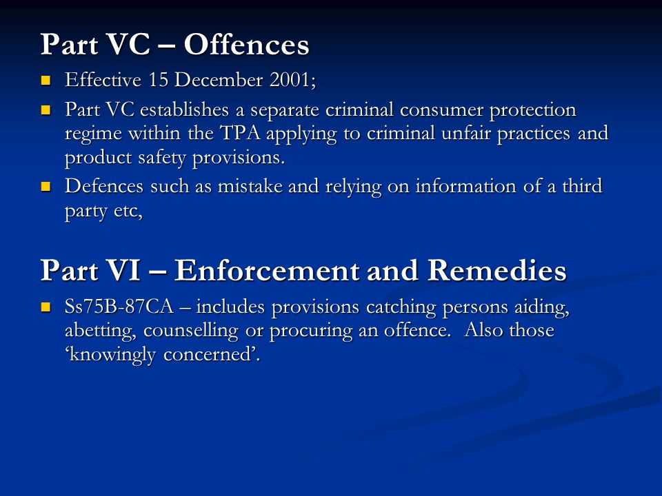 Part VC – Offences Effective 15 December 2001; Effective 15 December 2001; Part VC establishes a separate criminal consumer protection regime within the TPA applying to criminal unfair practices and product safety provisions.
