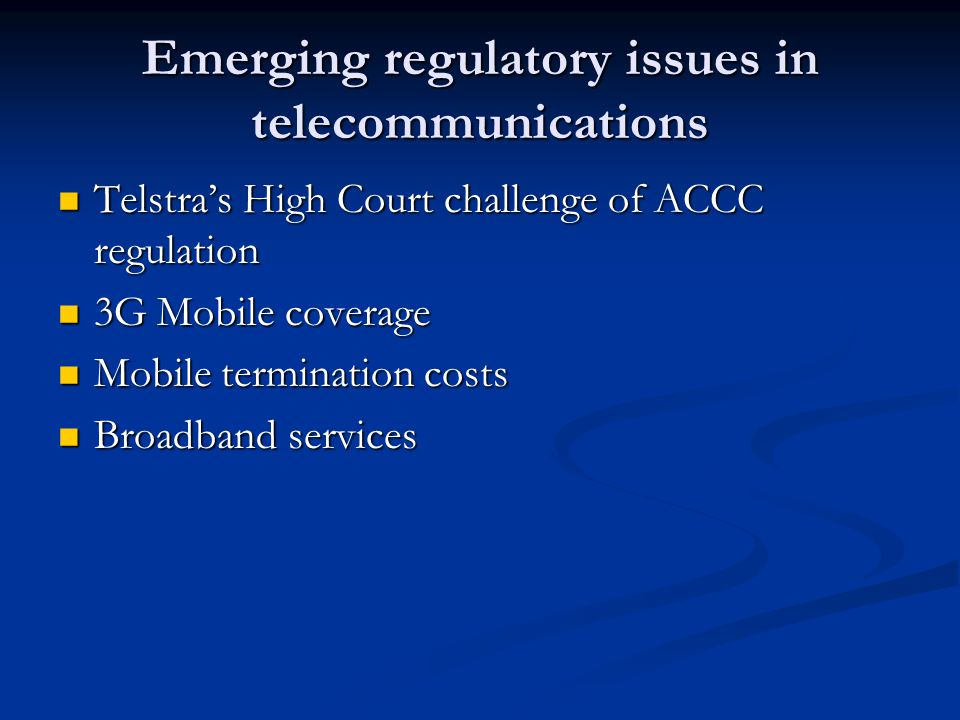 Emerging regulatory issues in telecommunications Telstra's High Court challenge of ACCC regulation Telstra's High Court challenge of ACCC regulation 3G Mobile coverage 3G Mobile coverage Mobile termination costs Mobile termination costs Broadband services Broadband services