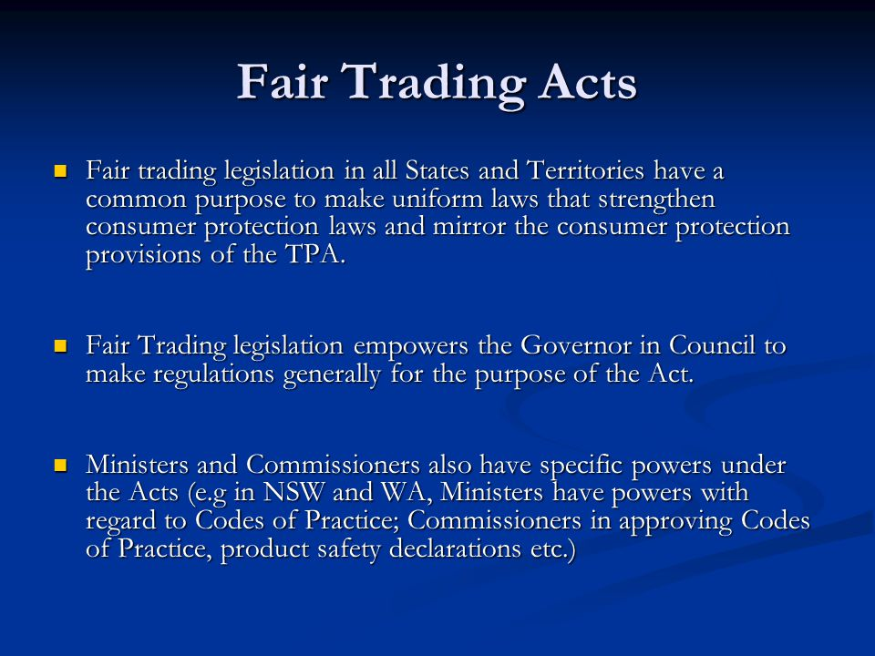 Fair Trading Acts Fair trading legislation in all States and Territories have a common purpose to make uniform laws that strengthen consumer protection laws and mirror the consumer protection provisions of the TPA.