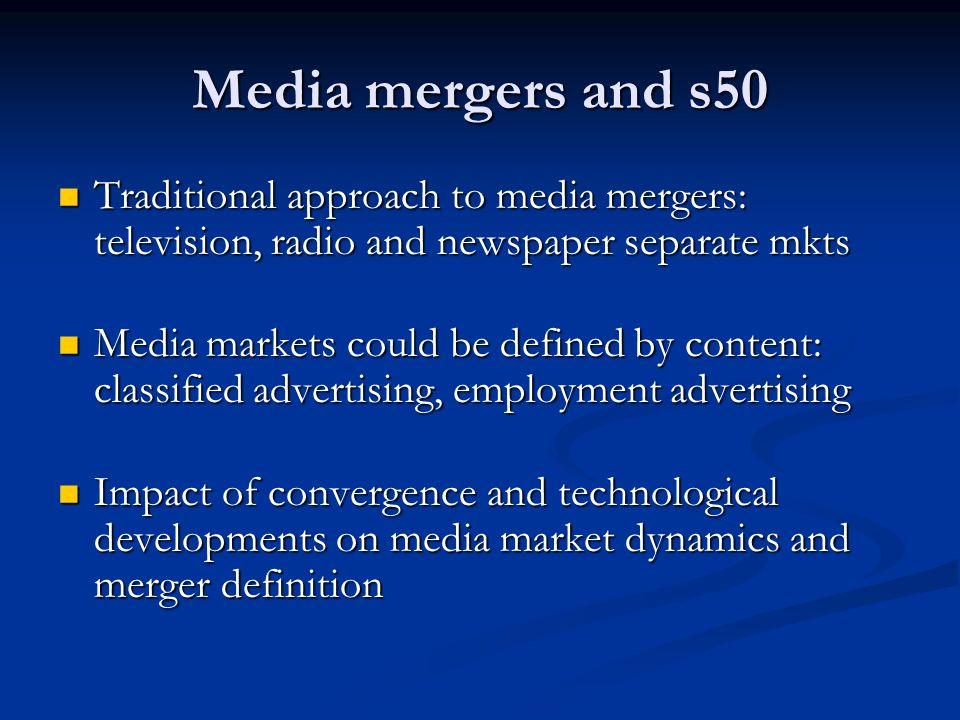 Media mergers and s50 Traditional approach to media mergers: television, radio and newspaper separate mkts Traditional approach to media mergers: television, radio and newspaper separate mkts Media markets could be defined by content: classified advertising, employment advertising Media markets could be defined by content: classified advertising, employment advertising Impact of convergence and technological developments on media market dynamics and merger definition Impact of convergence and technological developments on media market dynamics and merger definition