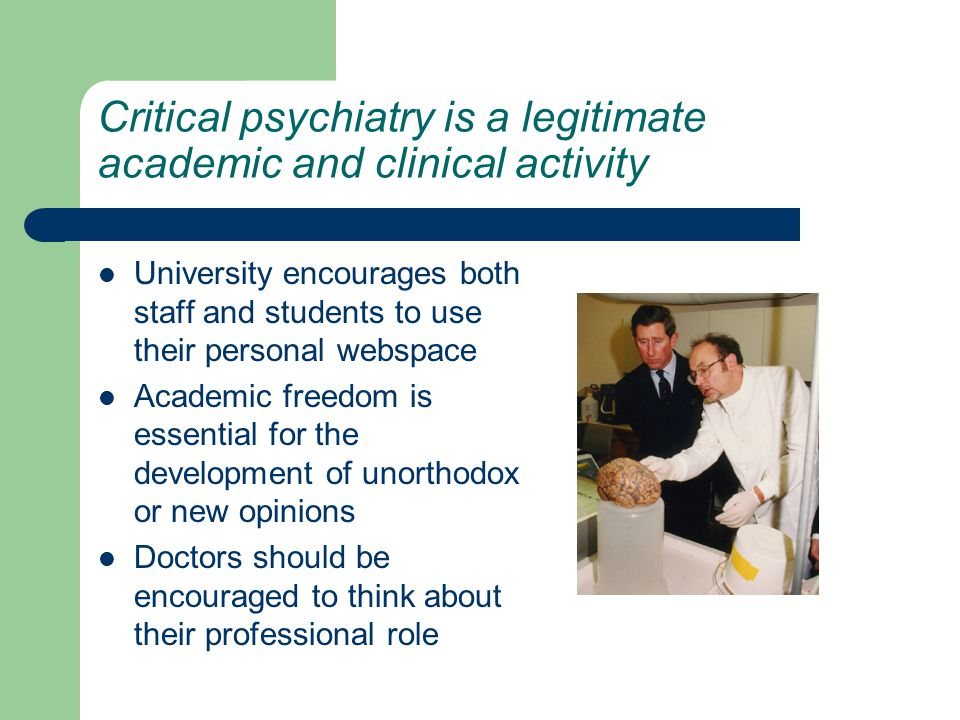 Critical psychiatry is a legitimate academic and clinical activity University encourages both staff and students to use their personal webspace Academic freedom is essential for the development of unorthodox or new opinions Doctors should be encouraged to think about their professional role