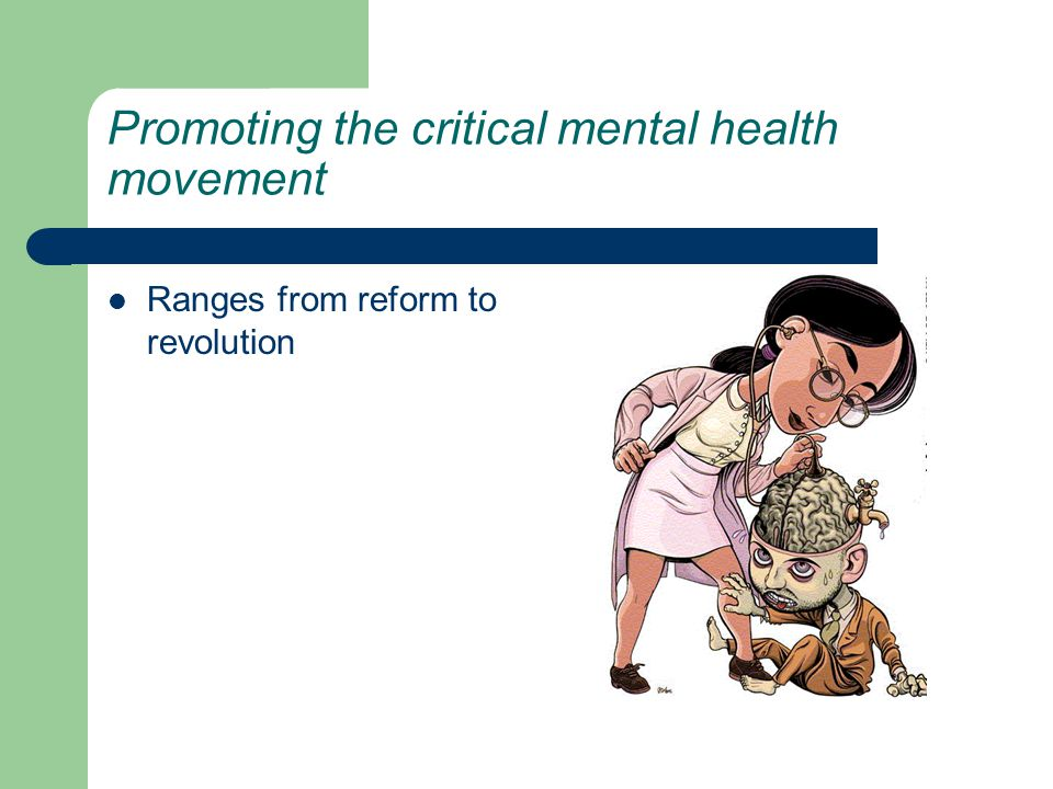 Promoting the critical mental health movement Ranges from reform to revolution