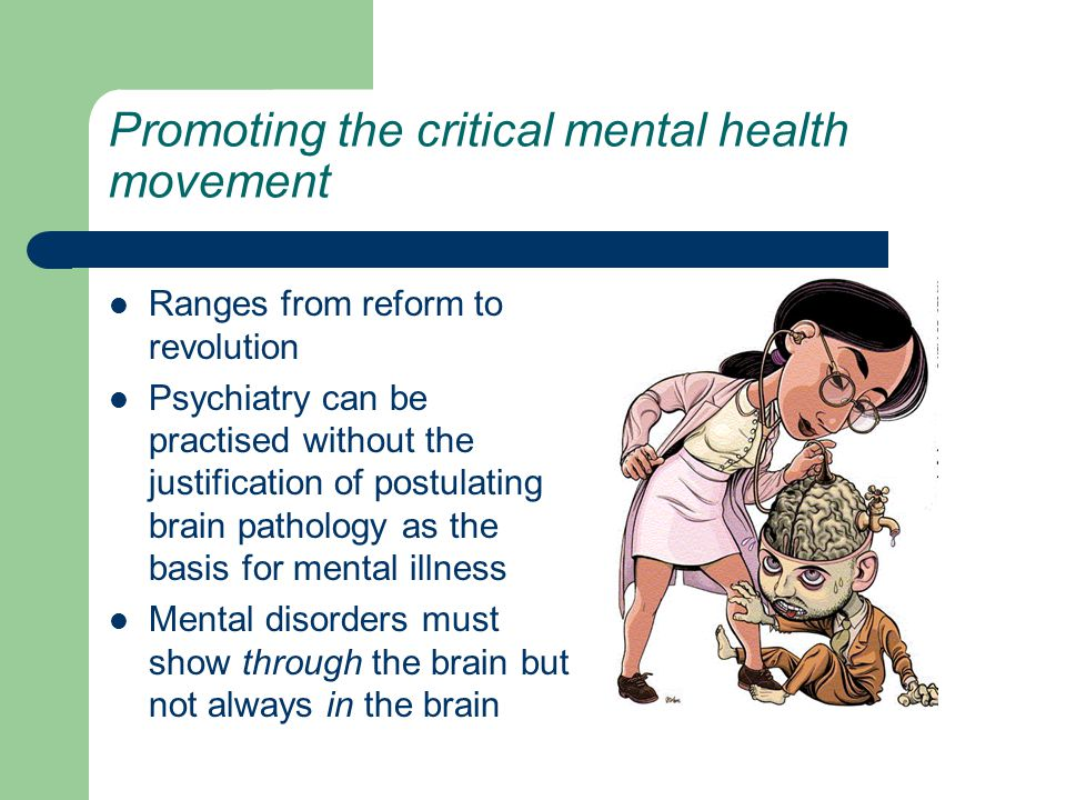Promoting the critical mental health movement Ranges from reform to revolution Psychiatry can be practised without the justification of postulating brain pathology as the basis for mental illness Mental disorders must show through the brain but not always in the brain