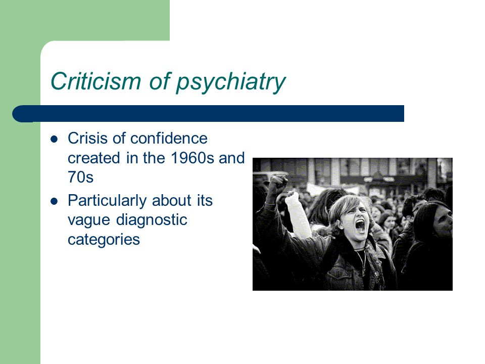 Criticism of psychiatry Crisis of confidence created in the 1960s and 70s Particularly about its vague diagnostic categories