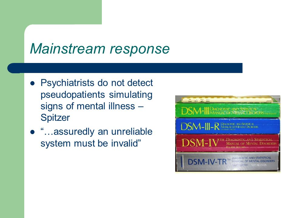 Mainstream response Psychiatrists do not detect pseudopatients simulating signs of mental illness – Spitzer …assuredly an unreliable system must be invalid