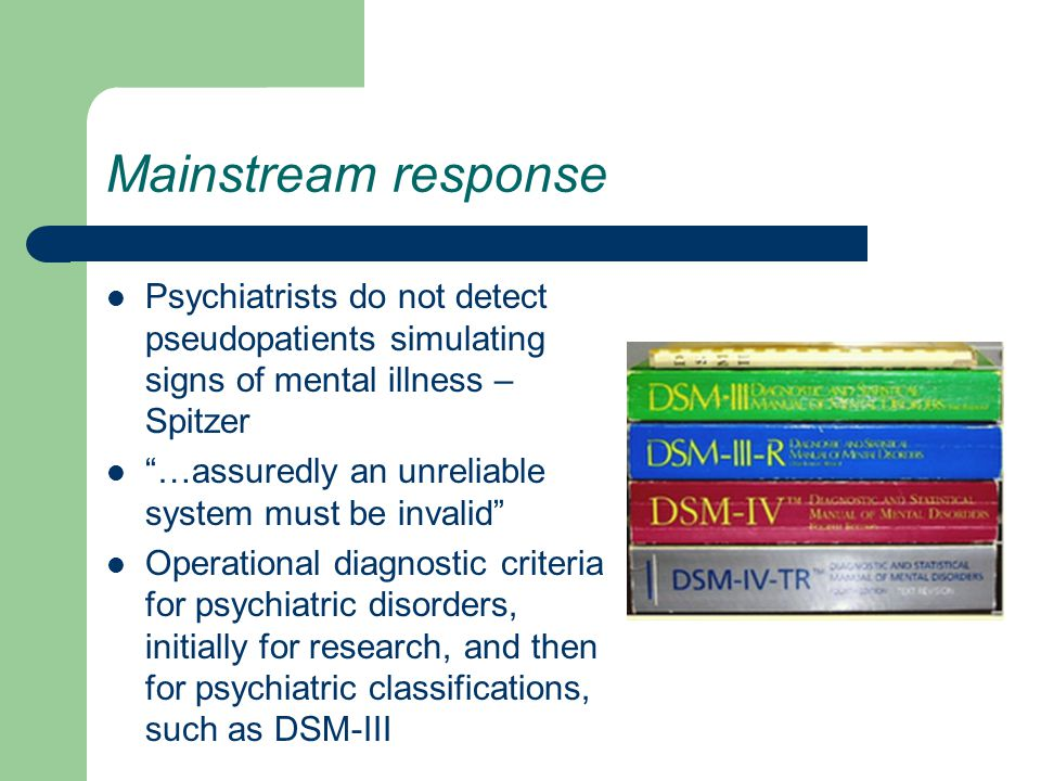 Mainstream response Psychiatrists do not detect pseudopatients simulating signs of mental illness – Spitzer …assuredly an unreliable system must be invalid Operational diagnostic criteria for psychiatric disorders, initially for research, and then for psychiatric classifications, such as DSM-III