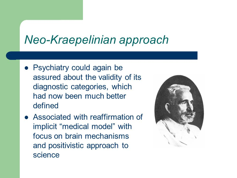 Neo-Kraepelinian approach Psychiatry could again be assured about the validity of its diagnostic categories, which had now been much better defined Associated with reaffirmation of implicit medical model with focus on brain mechanisms and positivistic approach to science