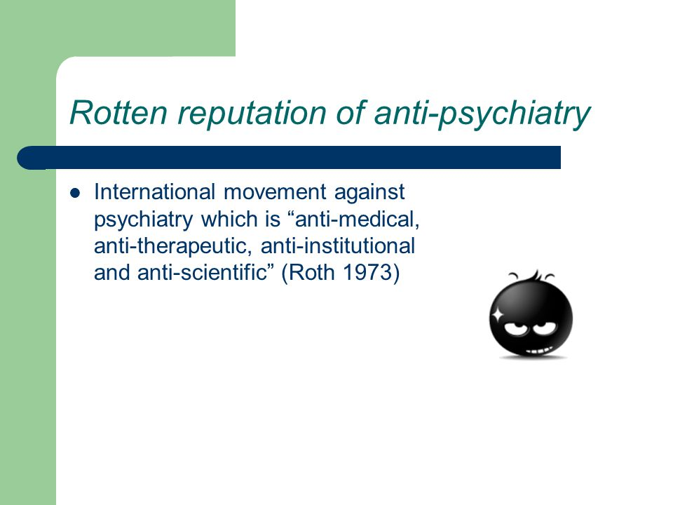 Rotten reputation of anti-psychiatry International movement against psychiatry which is anti-medical, anti-therapeutic, anti-institutional and anti-scientific (Roth 1973)